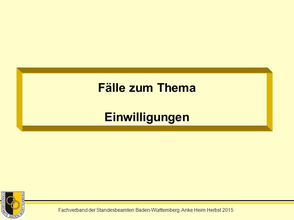 Fachverband der Standesbeamten Baden-Württemberg, Anke Heim Herbst 2015 Fälle zum Thema Einwilligungen