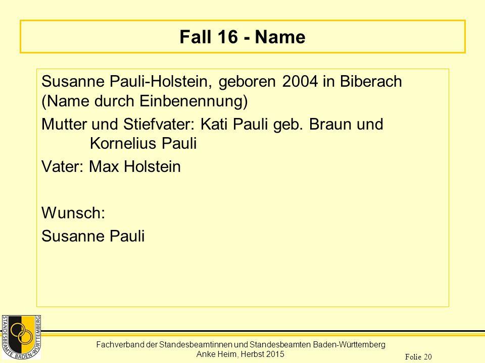 Fachverband der Standesbeamtinnen und Standesbeamten Baden-Württemberg Anke Heim, Herbst 2015 Folie 20 Fall 16 - Name Susanne Pauli-Holstein, geboren