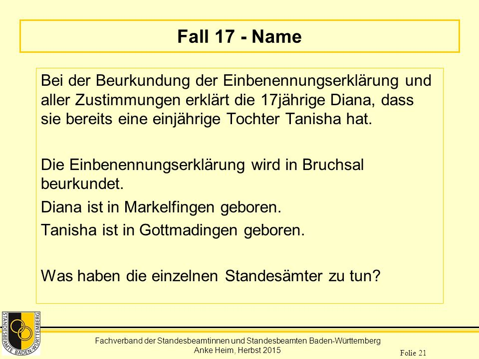 Fachverband der Standesbeamtinnen und Standesbeamten Baden-Württemberg Anke Heim, Herbst 2015 Folie 21 Fall 17 - Name Bei der Beurkundung der Einbenen