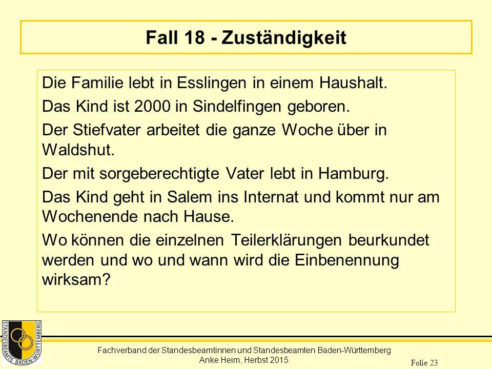 Fachverband der Standesbeamtinnen und Standesbeamten Baden-Württemberg Anke Heim, Herbst 2015 Folie 23 Fall 18 - Zuständigkeit Die Familie lebt in Ess