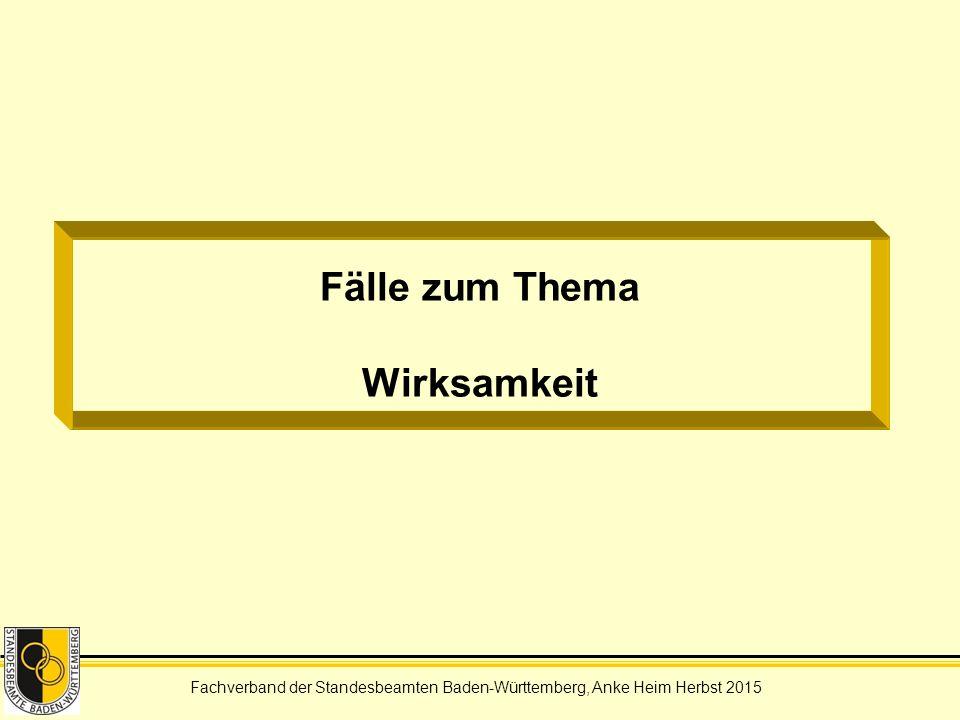 Fachverband der Standesbeamten Baden-Württemberg, Anke Heim Herbst 2015 Fälle zum Thema Wirksamkeit