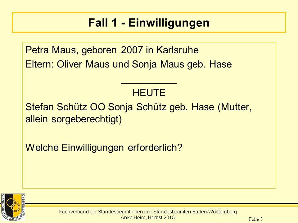 Fachverband der Standesbeamtinnen und Standesbeamten Baden-Württemberg Anke Heim, Herbst 2015 Folie 3 Fall 1 - Einwilligungen Petra Maus, geboren 2007