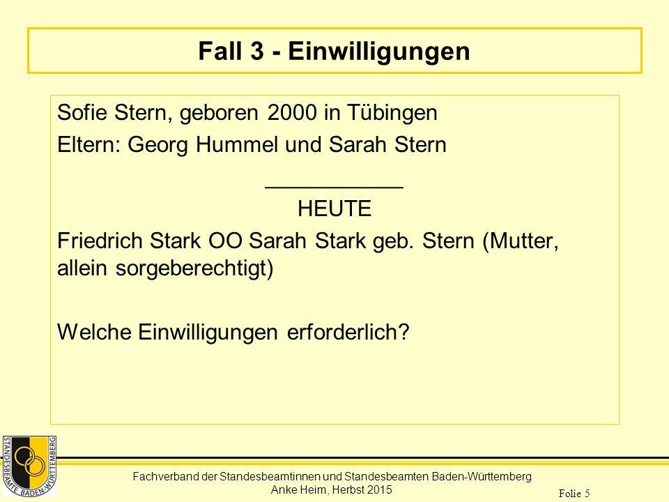 Fachverband der Standesbeamtinnen und Standesbeamten Baden-Württemberg Anke Heim, Herbst 2015 Folie 5 Fall 3 - Einwilligungen Sofie Stern, geboren 200