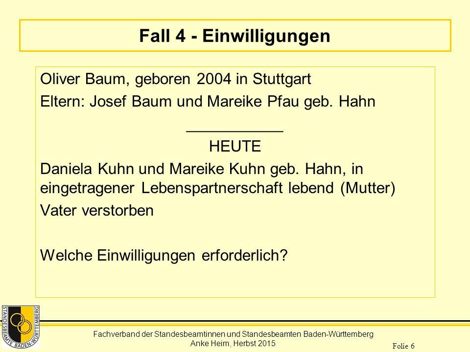 Fachverband der Standesbeamtinnen und Standesbeamten Baden-Württemberg Anke Heim, Herbst 2015 Folie 6 Fall 4 - Einwilligungen Oliver Baum, geboren 200