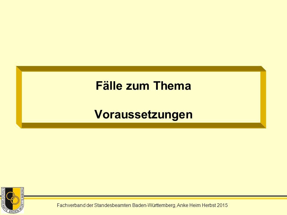 Fachverband der Standesbeamten Baden-Württemberg, Anke Heim Herbst 2015 Fälle zum Thema Voraussetzungen