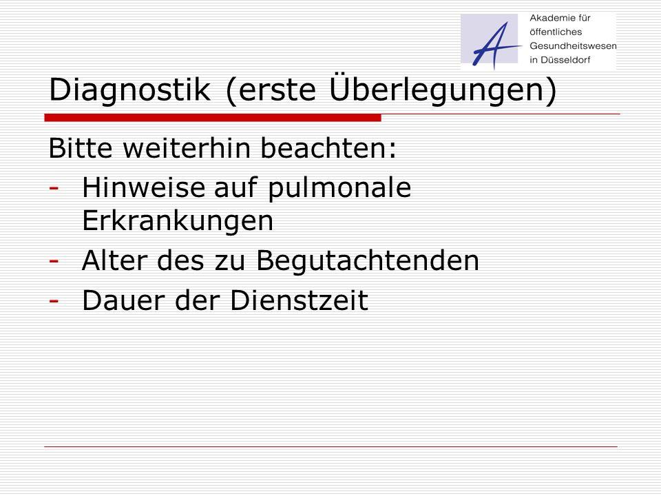 Diagnostik (erste Überlegungen) Bitte weiterhin beachten: -Hinweise auf pulmonale Erkrankungen -Alter des zu Begutachtenden -Dauer der Dienstzeit