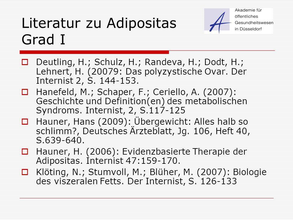 Literatur zu Adipositas Grad I  Deutling, H.; Schulz, H.; Randeva, H.; Dodt, H.; Lehnert, H. (20079: Das polyzystische Ovar. Der Internist 2, S. 144-