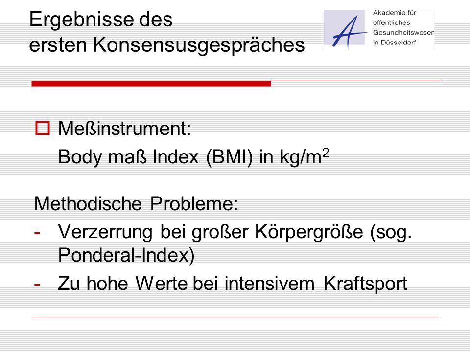 Ergebnisse des ersten Konsensusgespräches  Meßinstrument: Body maß Index (BMI) in kg/m 2 Methodische Probleme: -Verzerrung bei großer Körpergröße (so