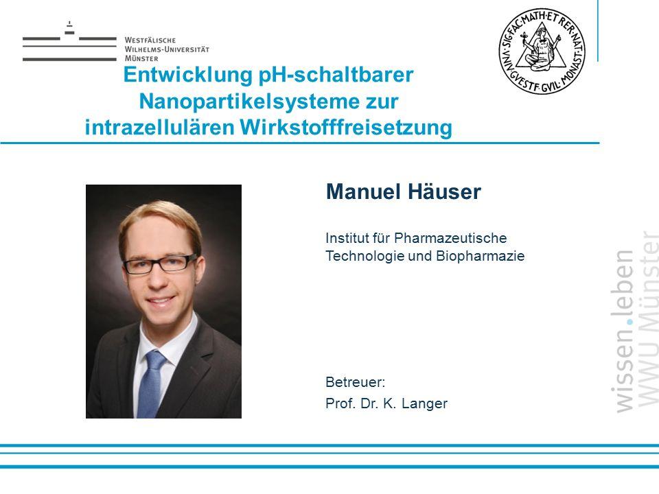 Name: der Referentin / des Referenten Entwicklung pH-schaltbarer Nanopartikelsysteme zur intrazellulären Wirkstofffreisetzung Manuel Häuser Institut f