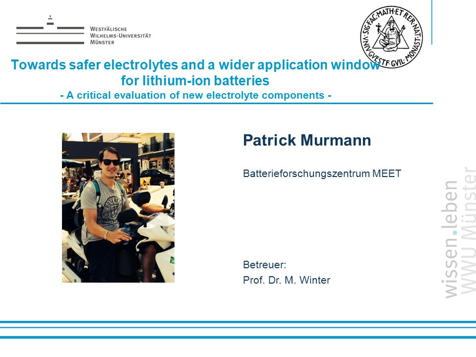 Name: der Referentin / des Referenten Towards safer electrolytes and a wider application window for lithium-ion batteries - A critical evaluation of new electrolyte components - Patrick Murmann Batterieforschungszentrum MEET Betreuer: Prof.