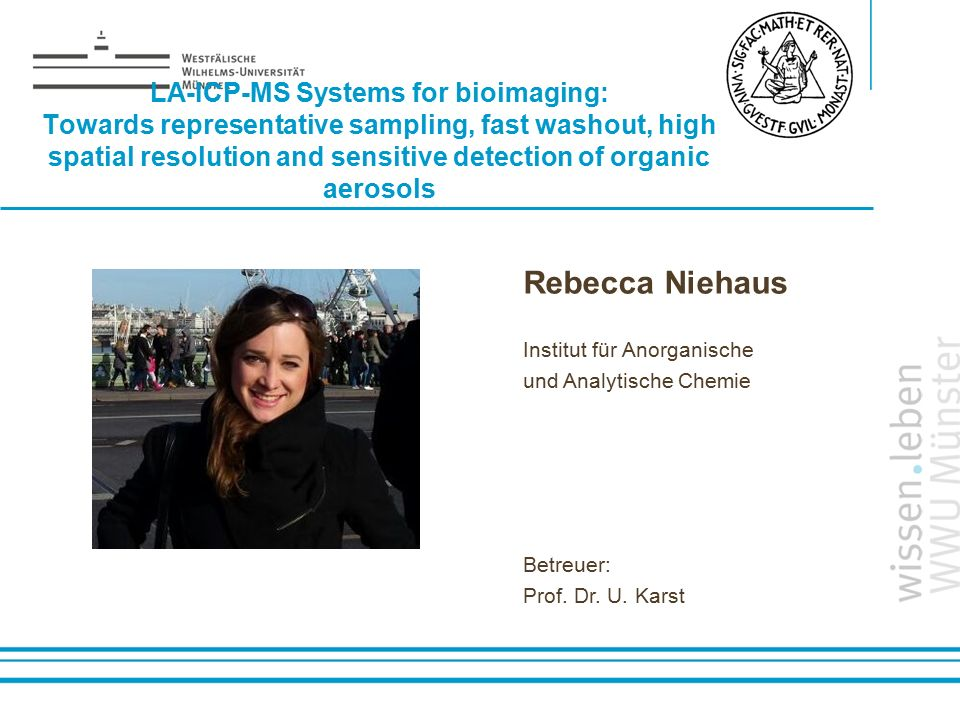 Name: der Referentin / des Referenten LA-ICP-MS Systems for bioimaging: Towards representative sampling, fast washout, high spatial resolution and sensitive detection of organic aerosols Rebecca Niehaus Institut für Anorganische und Analytische Chemie Betreuer: Prof.
