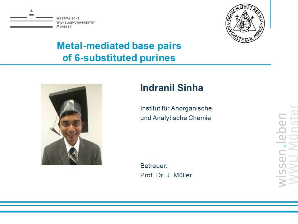 Name: der Referentin / des Referenten Metal-mediated base pairs of 6-substituted purines Indranil Sinha Institut für Anorganische und Analytische Chemie Betreuer: Prof.