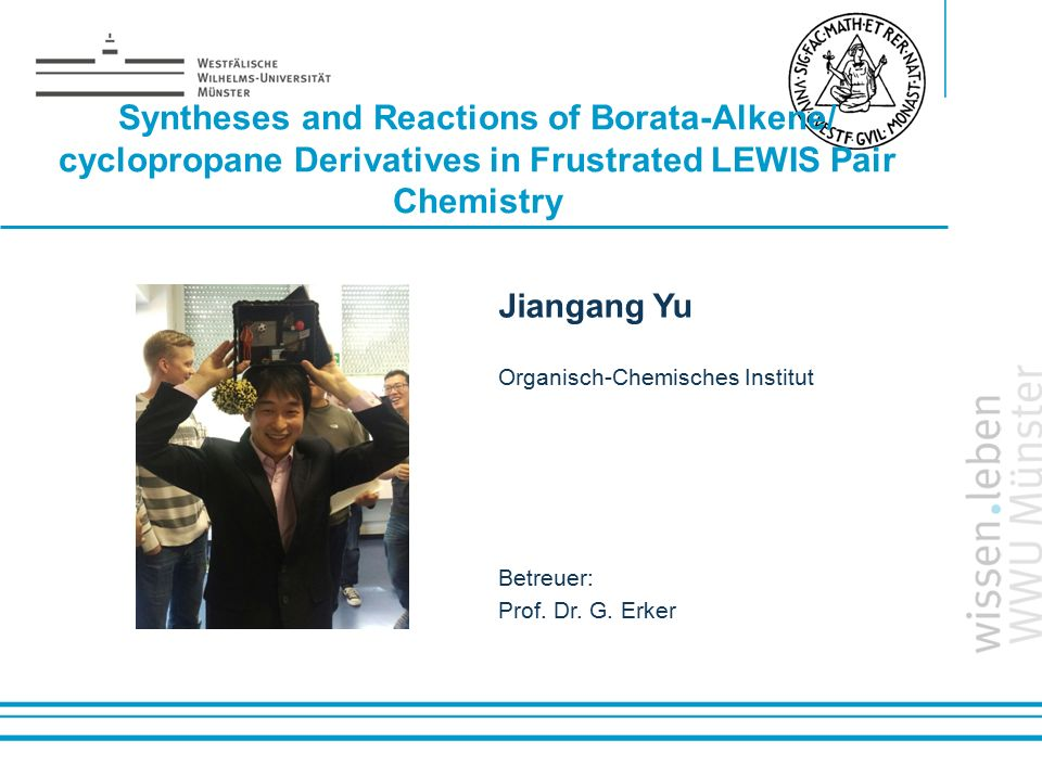Name: der Referentin / des Referenten Syntheses and Reactions of Borata-Alkene/ cyclopropane Derivatives in Frustrated LEWIS Pair Chemistry Jiangang Yu Organisch-Chemisches Institut Betreuer: Prof.