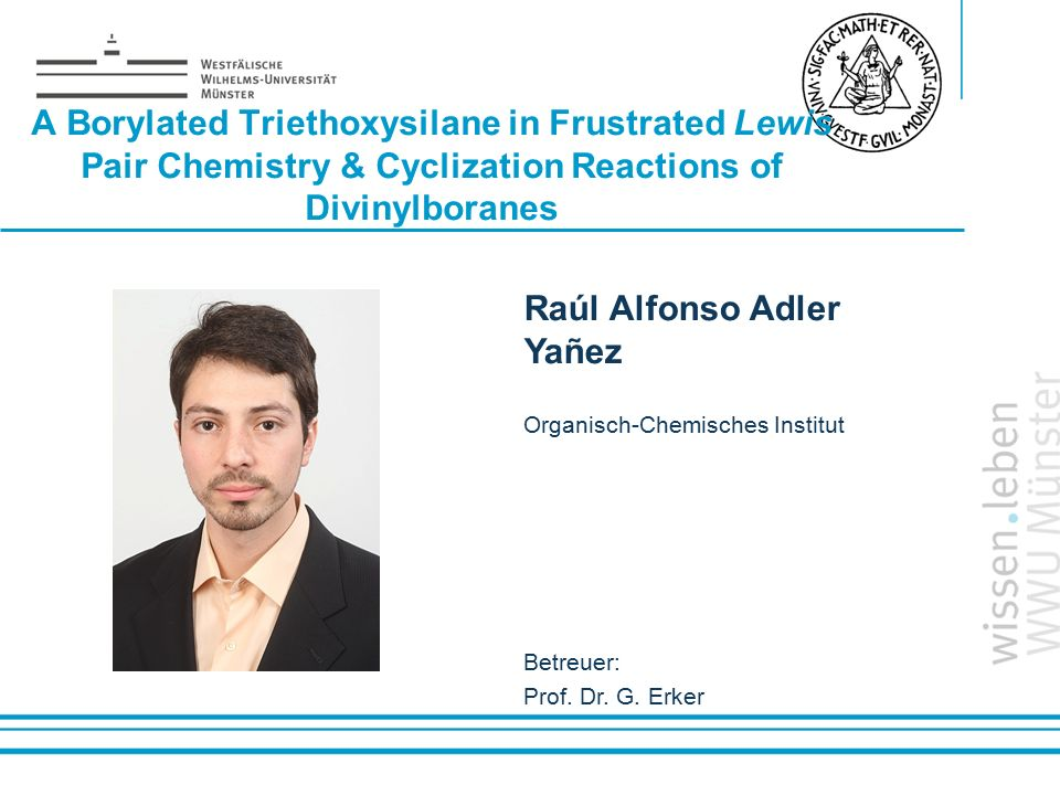 Name: der Referentin / des Referenten A Borylated Triethoxysilane in Frustrated Lewis Pair Chemistry & Cyclization Reactions of Divinylboranes Raúl Alfonso Adler Yañez Organisch-Chemisches Institut Betreuer: Prof.