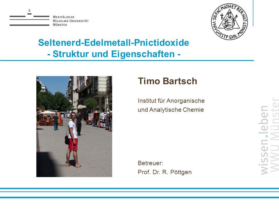 Name: der Referentin / des Referenten Seltenerd-Edelmetall-Pnictidoxide - Struktur und Eigenschaften - Timo Bartsch Institut für Anorganische und Anal