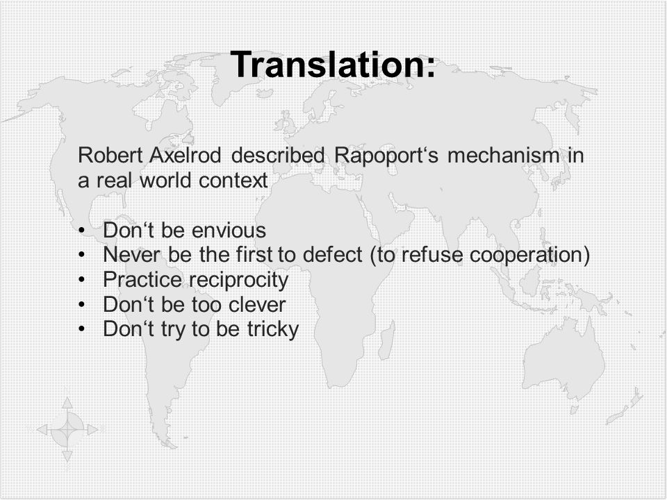 Translation: Robert Axelrod described Rapoport's mechanism in a real world context Don't be envious Never be the first to defect (to refuse cooperation) Practice reciprocity Don't be too clever Don't try to be tricky