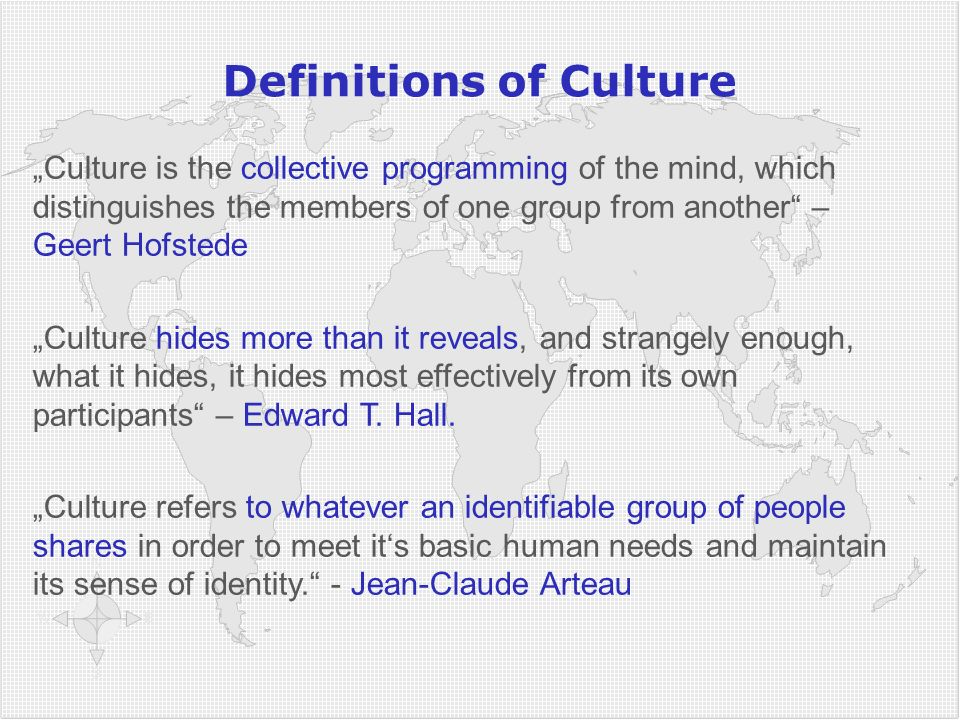 "Definitions of Culture ""Culture is the collective programming of the mind, which distinguishes the members of one group from another"" – Geert Hofstede"