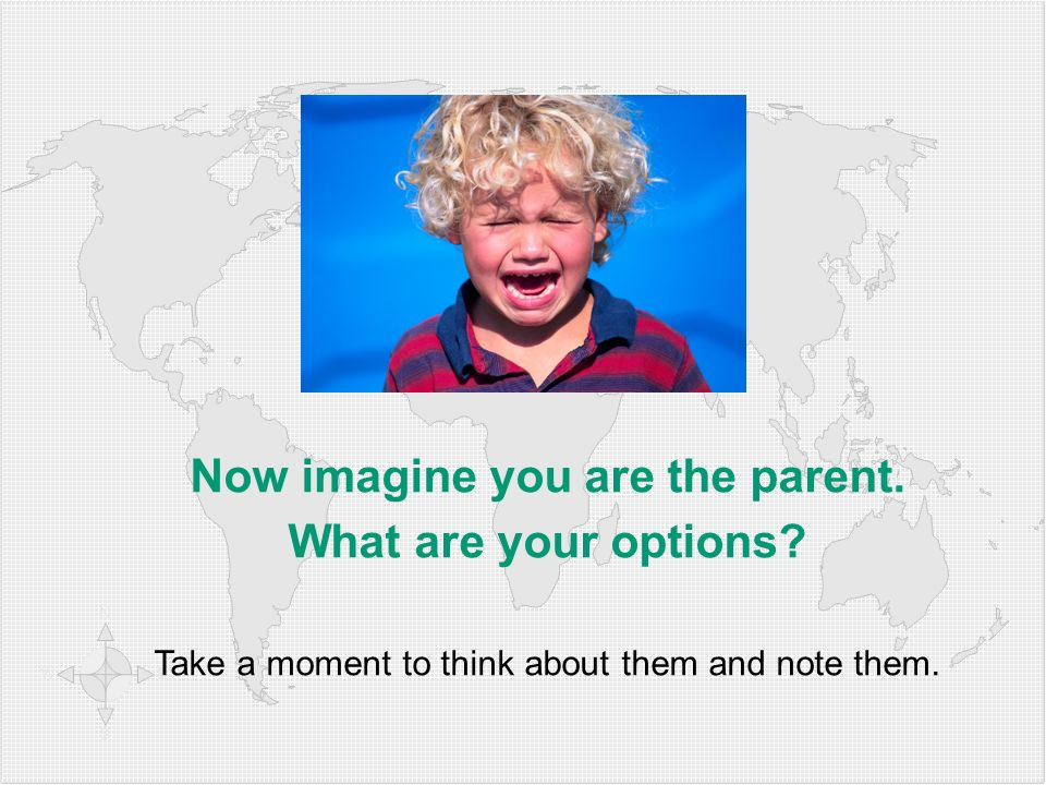 Now imagine you are the parent. What are your options? Take a moment to think about them and note them.