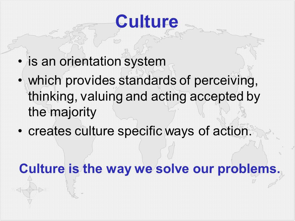 Culture is an orientation system which provides standards of perceiving, thinking, valuing and acting accepted by the majority creates culture specific ways of action.