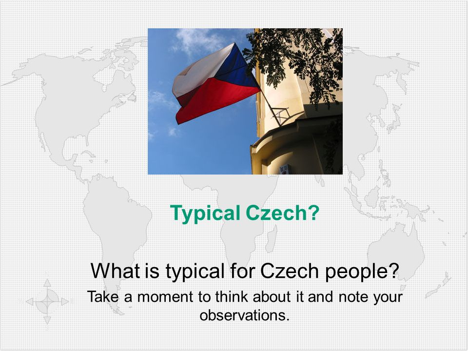 Typical Czech? What is typical for Czech people? Take a moment to think about it and note your observations.