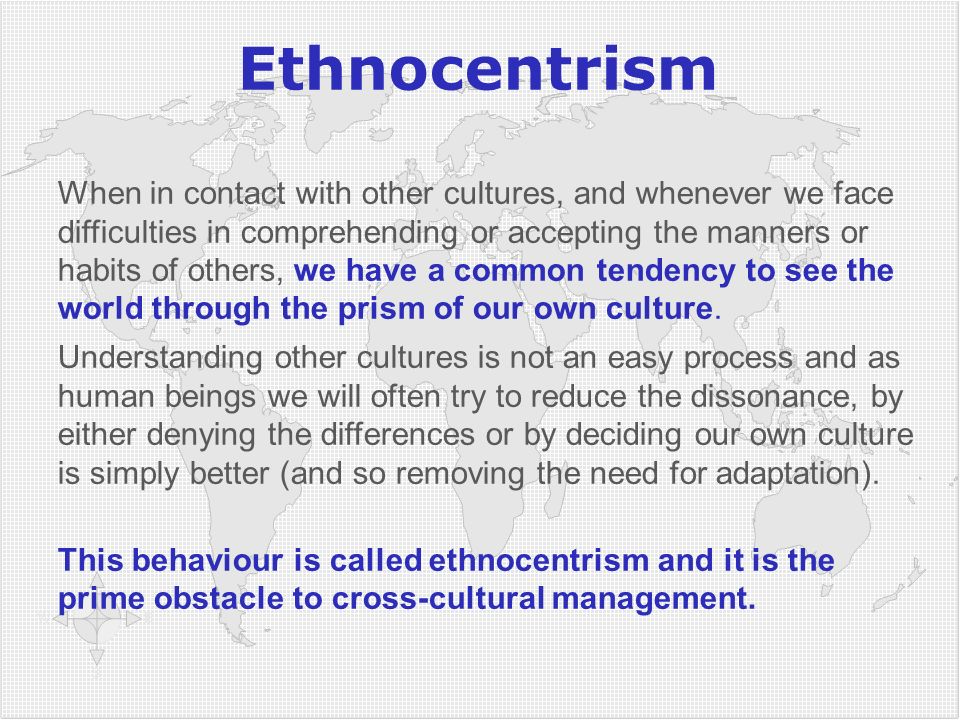 Ethnocentrism When in contact with other cultures, and whenever we face difficulties in comprehending or accepting the manners or habits of others, we