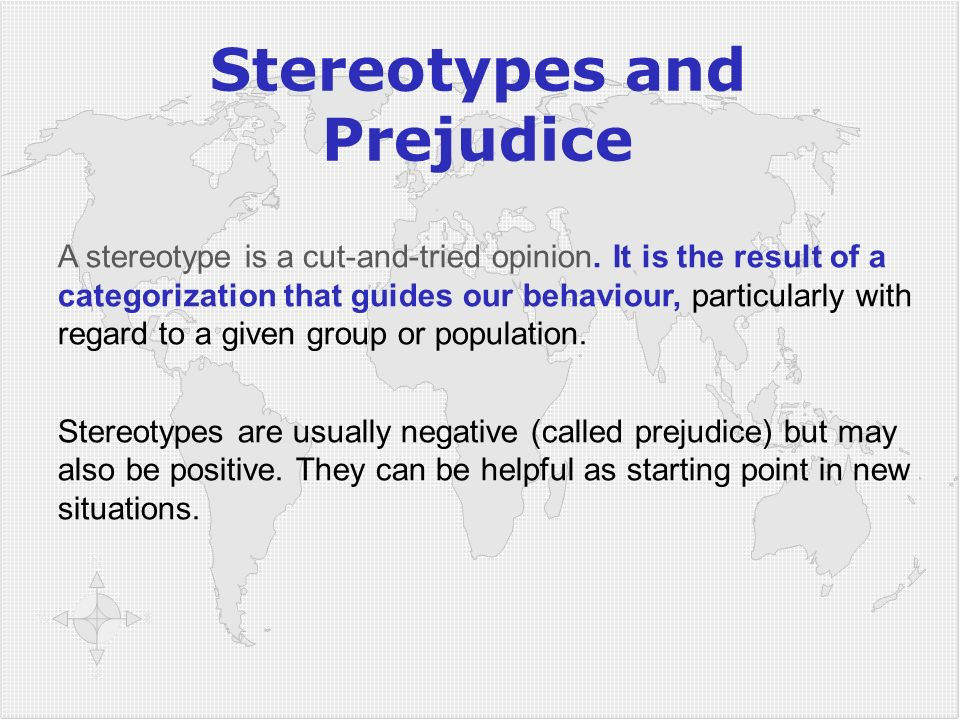 Stereotypes and Prejudice A stereotype is a cut-and-tried opinion. It is the result of a categorization that guides our behaviour, particularly with r