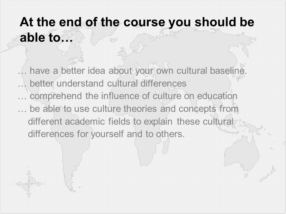 At the end of the course you should be able to… … have a better idea about your own cultural baseline.