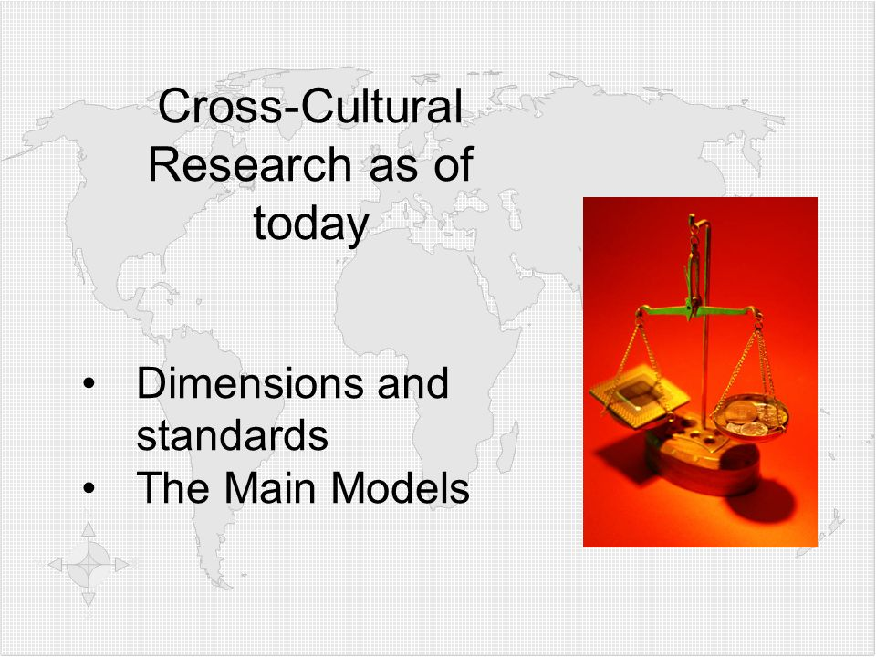 Cross-Cultural Research as of today Dimensions and standards The Main Models