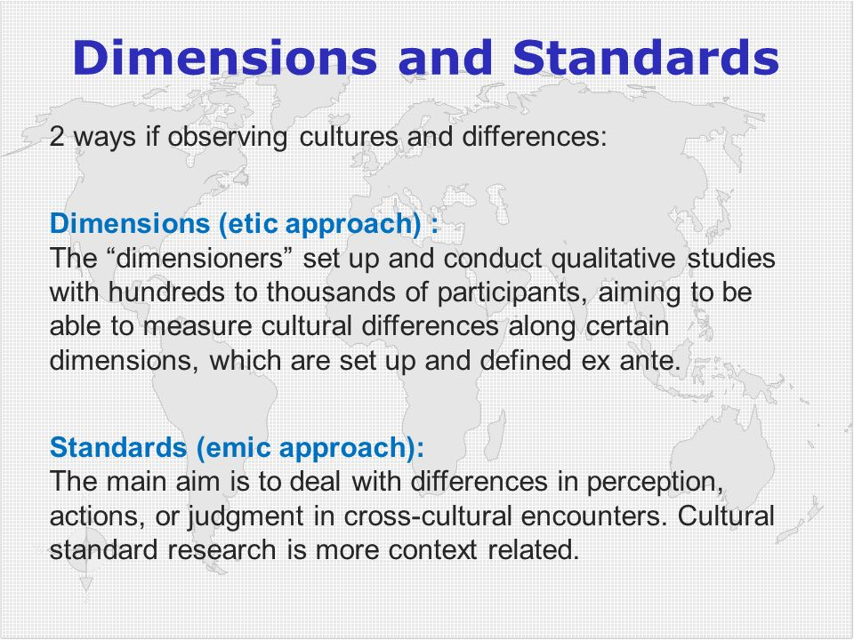 Dimensions and Standards 2 ways if observing cultures and differences: Dimensions (etic approach) : The dimensioners set up and conduct qualitative studies with hundreds to thousands of participants, aiming to be able to measure cultural differences along certain dimensions, which are set up and defined ex ante.