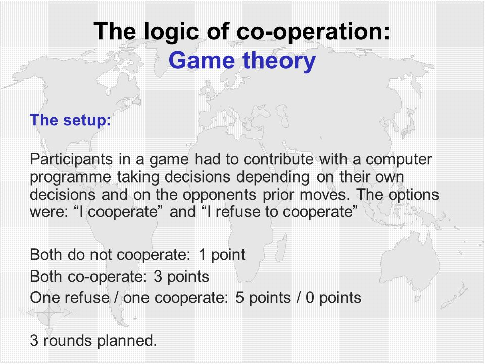 The logic of co-operation: Game theory The setup: Participants in a game had to contribute with a computer programme taking decisions depending on their own decisions and on the opponents prior moves.