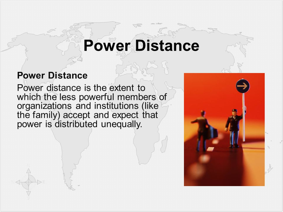 Power Distance Power distance is the extent to which the less powerful members of organizations and institutions (like the family) accept and expect that power is distributed unequally.