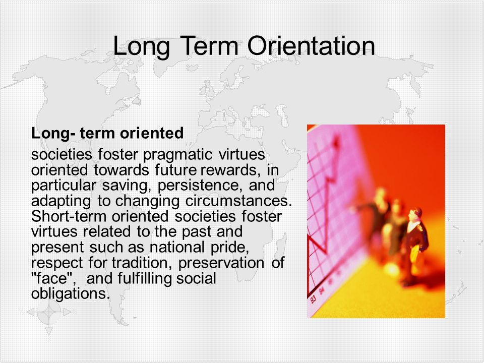 Long Term Orientation Long- term oriented societies foster pragmatic virtues oriented towards future rewards, in particular saving, persistence, and adapting to changing circumstances.