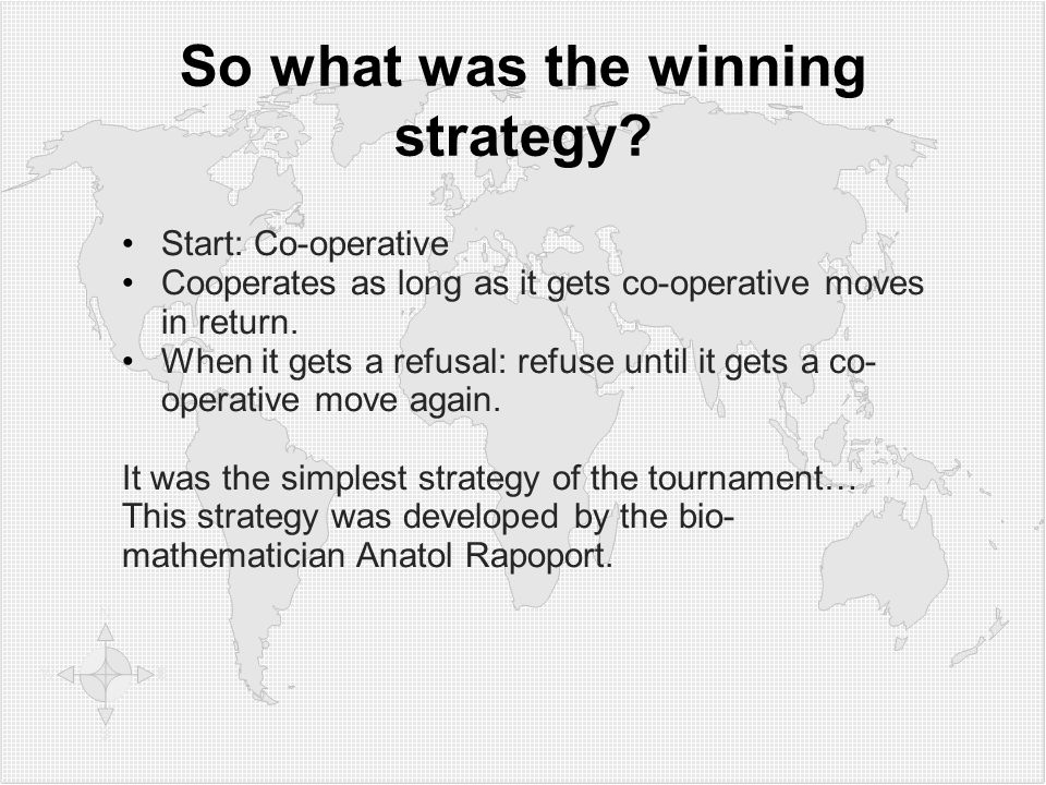So what was the winning strategy? Start: Co-operative Cooperates as long as it gets co-operative moves in return. When it gets a refusal: refuse until