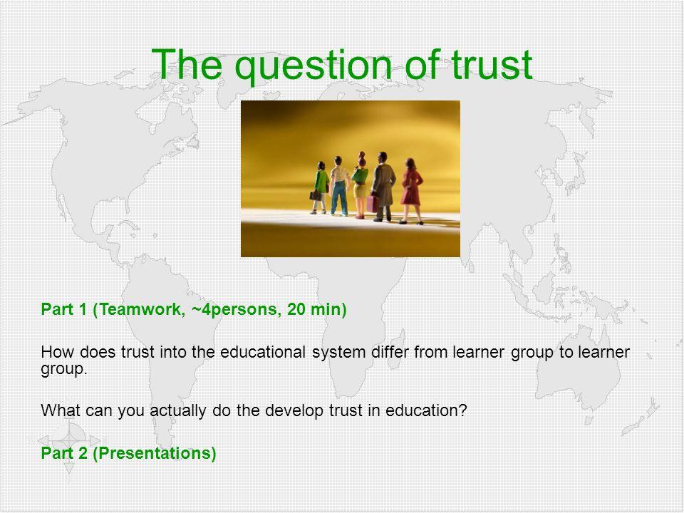 Klicken Sie, um die Formate des Gliederungstextes zu bearbeiten  Zweite Gliederungsebe ne Dritte Gliederungse bene  Vierte Gliederung sebene Fünfte Gliederu ngseben e Sechste Gliederu ngseben e Siebente Gliederu ngseben e Achte Gliederu ngseben e Neunte Gliederungsebene Textmasterformat bearbeiten Zweite Ebene Dritte Ebene Vierte Ebene Fünfte Ebene Part 1 (Teamwork, ~4persons, 20 min) How does trust into the educational system differ from learner group to learner group.