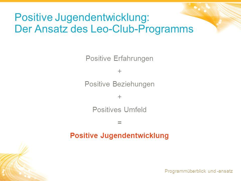 5 Positive Jugendentwicklung: Der Ansatz des Leo-Club-Programms Positive Erfahrungen + Positive Beziehungen + Positives Umfeld = Positive Jugendentwicklung Programmüberblick und -ansatz