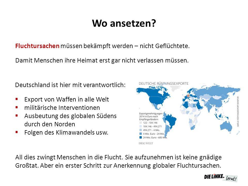 Wo ansetzen? Deutschland ist hier mit verantwortlich:  Export von Waffen in alle Welt  militärische Interventionen  Ausbeutung des globalen Südens