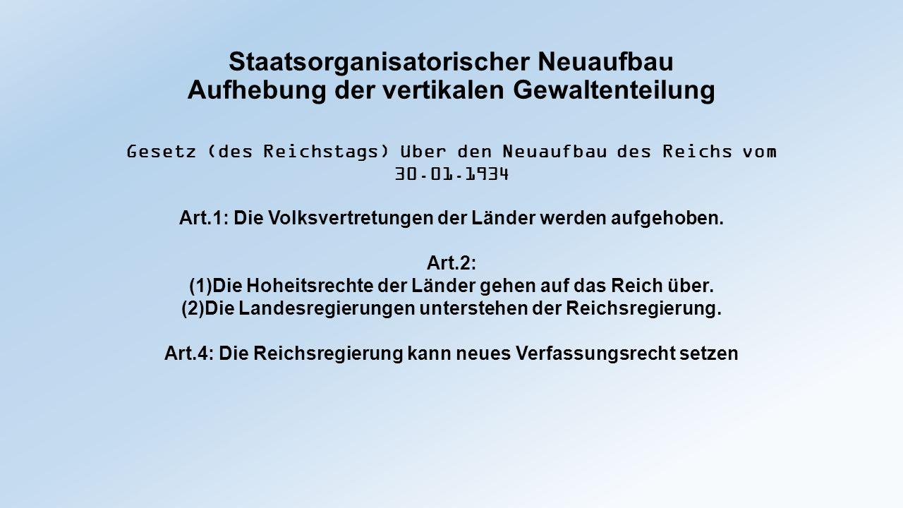 Staatsorganisatorischer Neuaufbau Aufhebung der vertikalen Gewaltenteilung Gesetz (der Reichsregierung) über die Aufhebung des Reichsrats vom 14.02.1934 § 1 (1)Der Reichsrat wird aufgehoben.