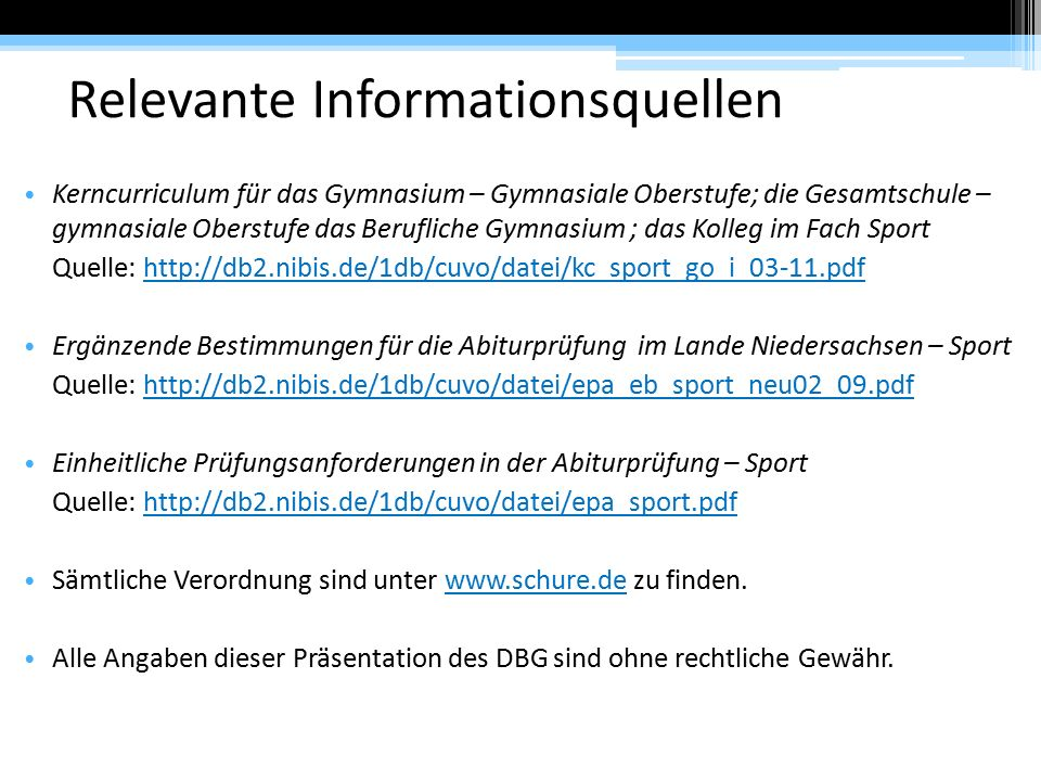 Relevante Informationsquellen Kerncurriculum für das Gymnasium – Gymnasiale Oberstufe; die Gesamtschule – gymnasiale Oberstufe das Berufliche Gymnasium ; das Kolleg im Fach Sport Quelle: http://db2.nibis.de/1db/cuvo/datei/kc_sport_go_i_03-11.pdfhttp://db2.nibis.de/1db/cuvo/datei/kc_sport_go_i_03-11.pdf Ergänzende Bestimmungen für die Abiturprüfung im Lande Niedersachsen – Sport Quelle: http://db2.nibis.de/1db/cuvo/datei/epa_eb_sport_neu02_09.pdfhttp://db2.nibis.de/1db/cuvo/datei/epa_eb_sport_neu02_09.pdf Einheitliche Prüfungsanforderungen in der Abiturprüfung – Sport Quelle: http://db2.nibis.de/1db/cuvo/datei/epa_sport.pdfhttp://db2.nibis.de/1db/cuvo/datei/epa_sport.pdf Sämtliche Verordnung sind unter www.schure.de zu finden.www.schure.de Alle Angaben dieser Präsentation des DBG sind ohne rechtliche Gewähr.