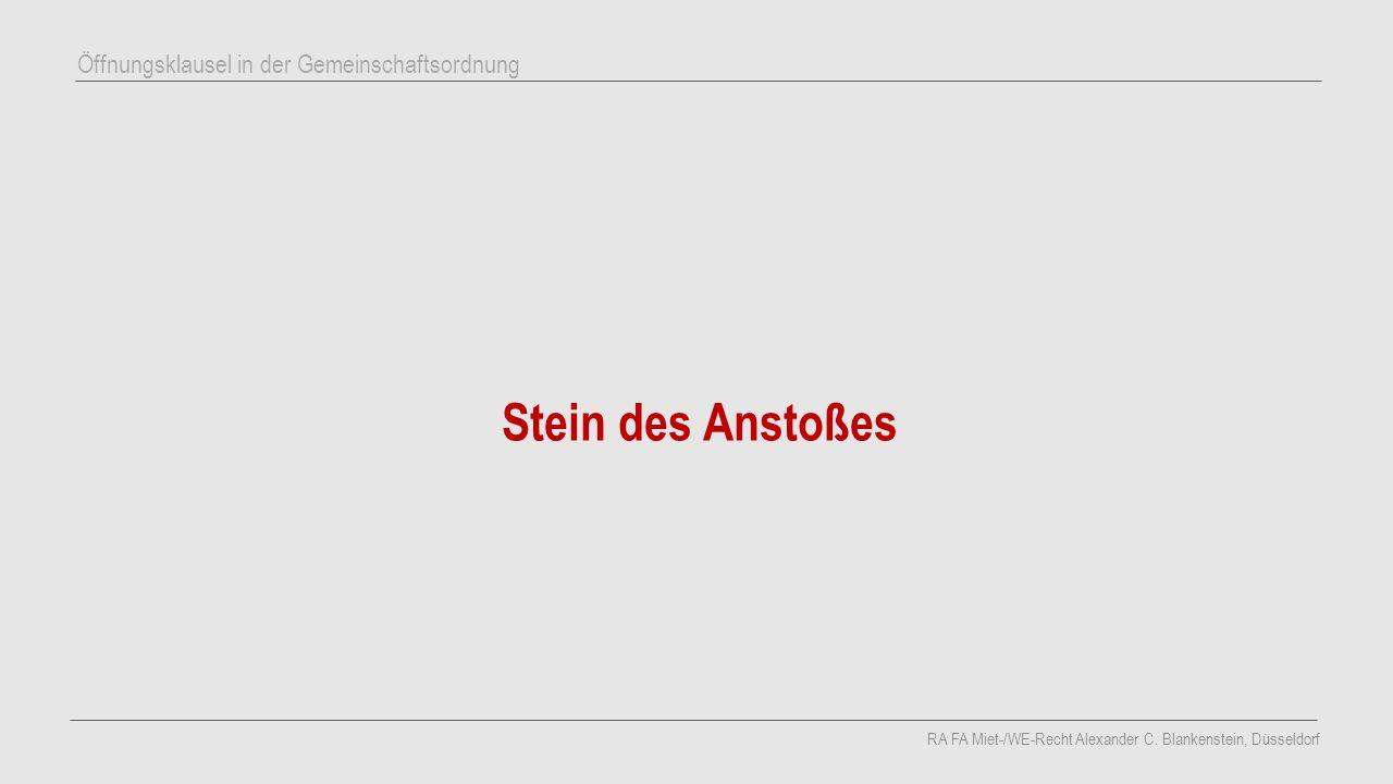 Stein des Anstoßes RA FA Miet-/WE-Recht Alexander C. Blankenstein, Düsseldorf Öffnungsklausel in der Gemeinschaftsordnung