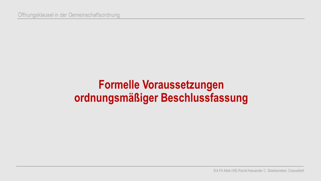 Formelle Voraussetzungen ordnungsmäßiger Beschlussfassung RA FA Miet-/WE-Recht Alexander C. Blankenstein, Düsseldorf Öffnungsklausel in der Gemeinscha