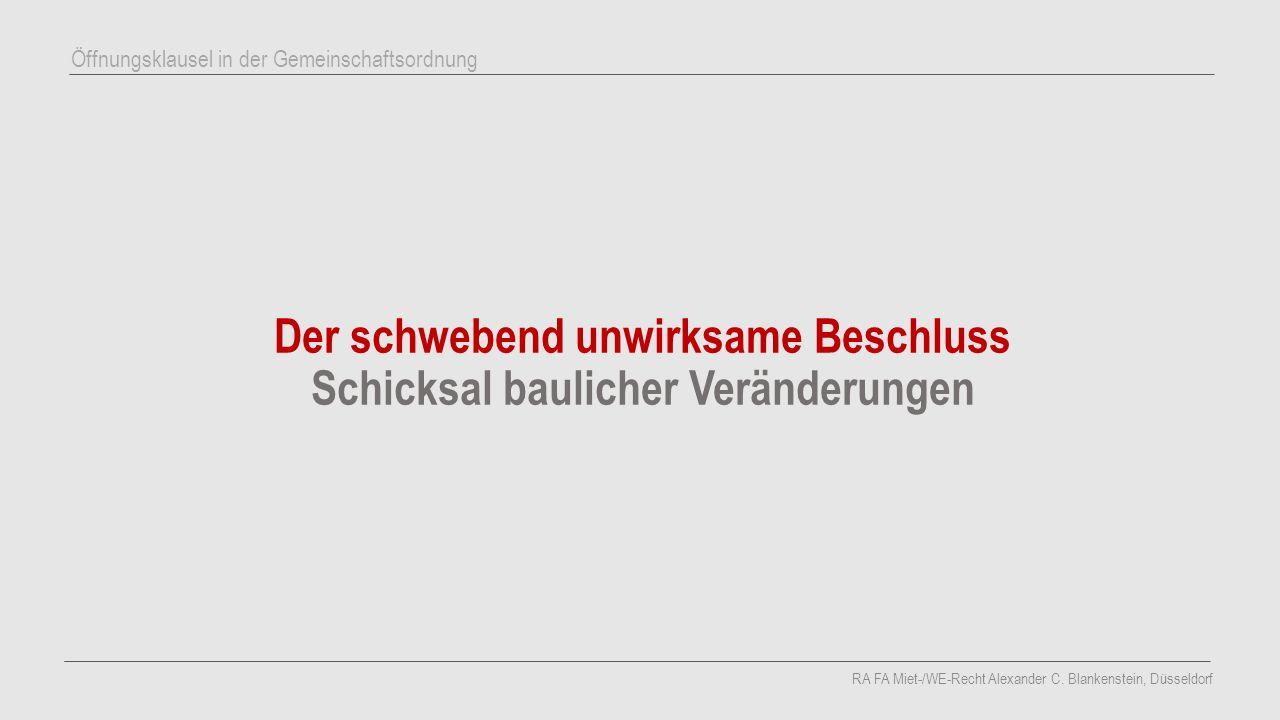 Der schwebend unwirksame Beschluss Schicksal baulicher Veränderungen RA FA Miet-/WE-Recht Alexander C. Blankenstein, Düsseldorf Öffnungsklausel in der
