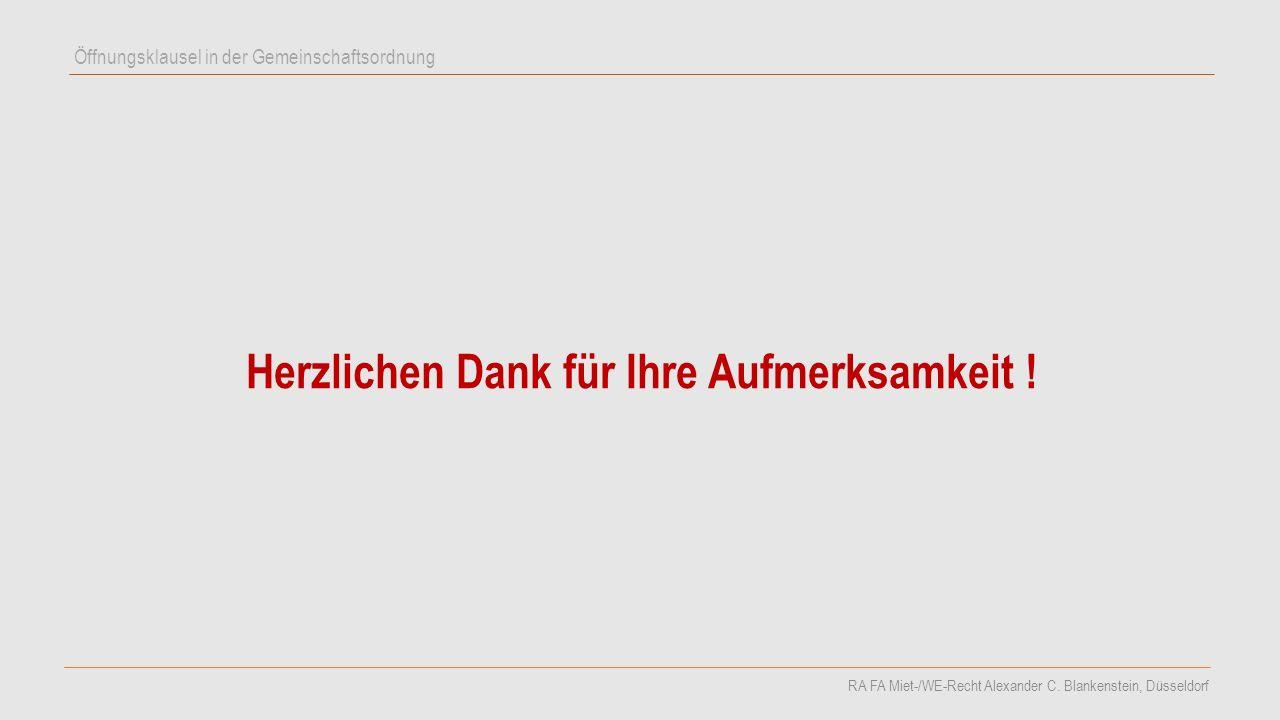 Herzlichen Dank für Ihre Aufmerksamkeit ! Öffnungsklausel in der Gemeinschaftsordnung RA FA Miet-/WE-Recht Alexander C. Blankenstein, Düsseldorf