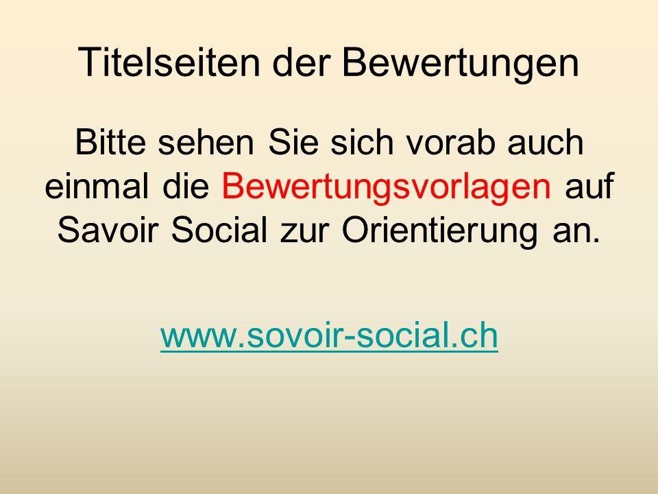Titelseiten der Bewertungen Bitte sehen Sie sich vorab auch einmal die Bewertungsvorlagen auf Savoir Social zur Orientierung an. www.sovoir-social.ch