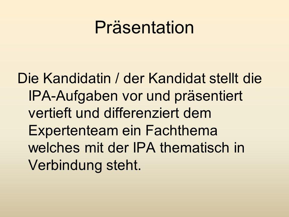 Präsentation Die Kandidatin / der Kandidat stellt die IPA-Aufgaben vor und präsentiert vertieft und differenziert dem Expertenteam ein Fachthema welch