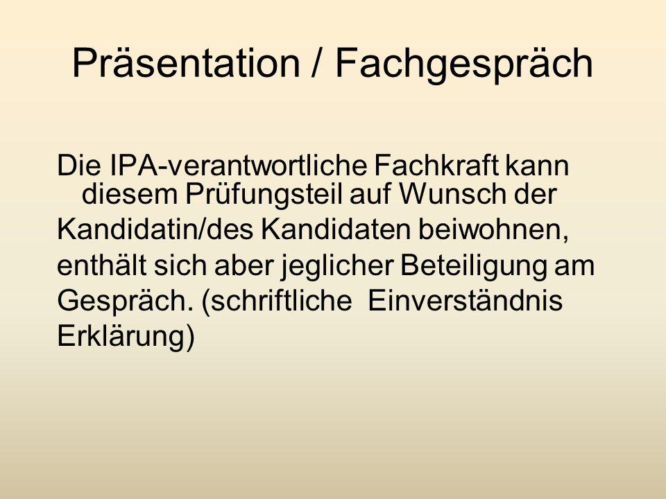 Präsentation / Fachgespräch Die IPA-verantwortliche Fachkraft kann diesem Prüfungsteil auf Wunsch der Kandidatin/des Kandidaten beiwohnen, enthält sic