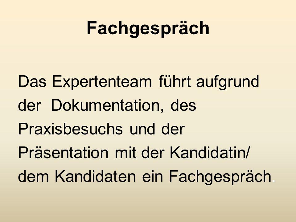 Fachgespräch Das Expertenteam führt aufgrund der Dokumentation, des Praxisbesuchs und der Präsentation mit der Kandidatin/ dem Kandidaten ein Fachgesp