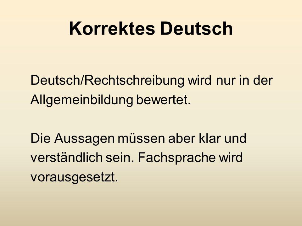 Korrektes Deutsch Deutsch/Rechtschreibung wird nur in der Allgemeinbildung bewertet. Die Aussagen müssen aber klar und verständlich sein. Fachsprache