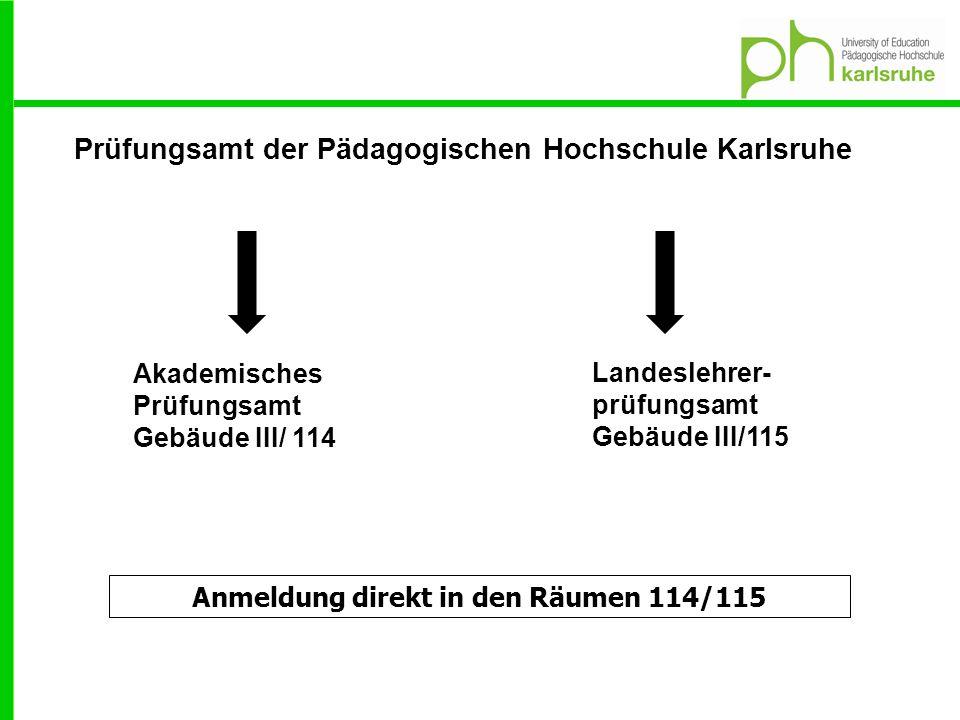 Prüfungsamt der Pädagogischen Hochschule Karlsruhe Akademisches Prüfungsamt Gebäude III/ 114 Landeslehrer- prüfungsamt Gebäude III/115 Anmeldung direkt in den Räumen 114/115