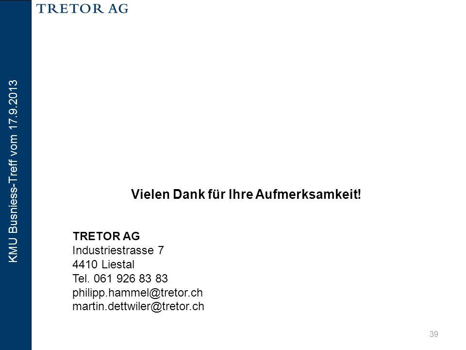 KMU Busniess-Treff vom 17.9.2013 39 Vielen Dank für Ihre Aufmerksamkeit! TRETOR AG Industriestrasse 7 4410 Liestal Tel. 061 926 83 83 philipp.hammel@t