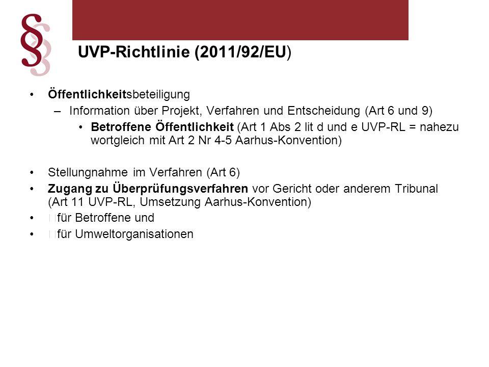 Öffentlichkeitsbeteiligung –Information über Projekt, Verfahren und Entscheidung (Art 6 und 9) Betroffene Öffentlichkeit (Art 1 Abs 2 lit d und e UVP-RL = nahezu wortgleich mit Art 2 Nr 4-5 Aarhus-Konvention) Stellungnahme im Verfahren (Art 6) Zugang zu Überprüfungsverfahren vor Gericht oder anderem Tribunal (Art 11 UVP-RL, Umsetzung Aarhus-Konvention)  für Betroffene und  für Umweltorganisationen UVP-Richtlinie (2011/92/EU)